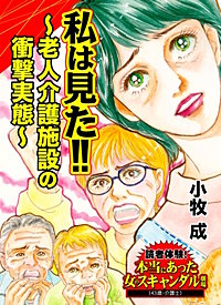 私は見た!!~老人介護施設の衝撃実態~読者体験!本当にあった女のスキャンダル劇場