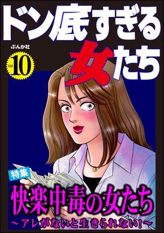 ドン底すぎる女たち Vol.10 快楽中毒の女たち ~アレがないと生きられない!~