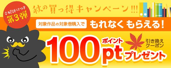 【ご好評につき第3弾】秋の買っ得キャンペーン!!!対象作品の対象巻購入でもれなく100ポイント引き換えクーポンプレゼント!