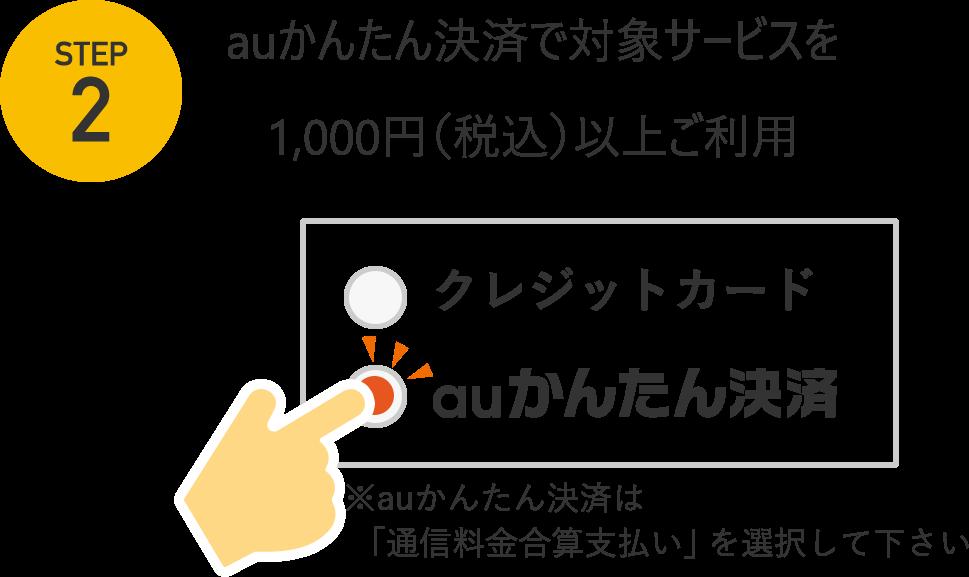 STEP2 auかんたん決済で対象サービスを1000円(税込)以上ご利用 ※auかんたん決済は「通信料金合算支払い」を選択して下さい