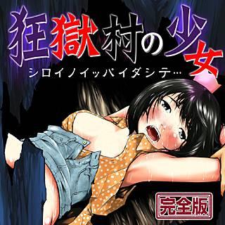 狂獄村の少女~シロイノイッパイダシテ…~【完全版】