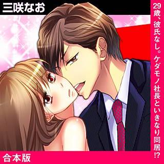 29歳、彼氏なし。ケダモノ社長といきなり同居!?【合本版】