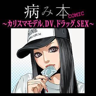 病み本COMIC~カリスマモデル、DV、ドラッグ、SEX~